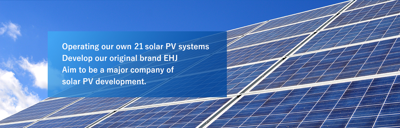 Operating our own 26 solar PV systems Develop our original brand EHJ Aim to be a major company of solar PV development.