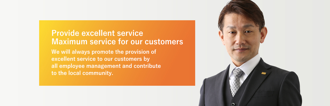Provide excellent service Maximum service for our customers We will always promote the provision of excellent service to our customers by all employee management and contribute to the local community.