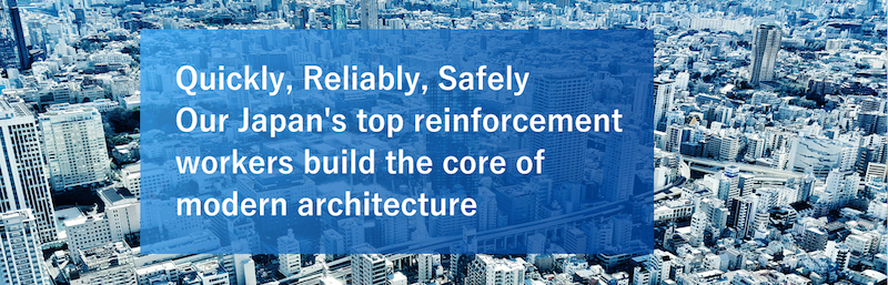 Quickly, Reliably, Safely Our Japan's top reinforcement workers build the core of modern architecture