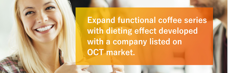 Expand functional coffee series with dieting effect developed with a company listed on OCT market.