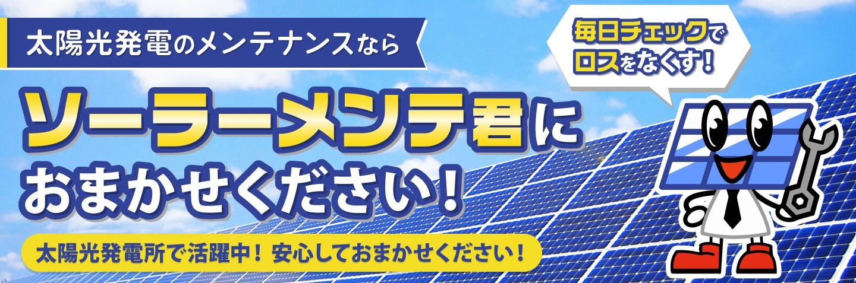 太陽光発電所メンテナンスならソーラーメンテ君におまかせください!
